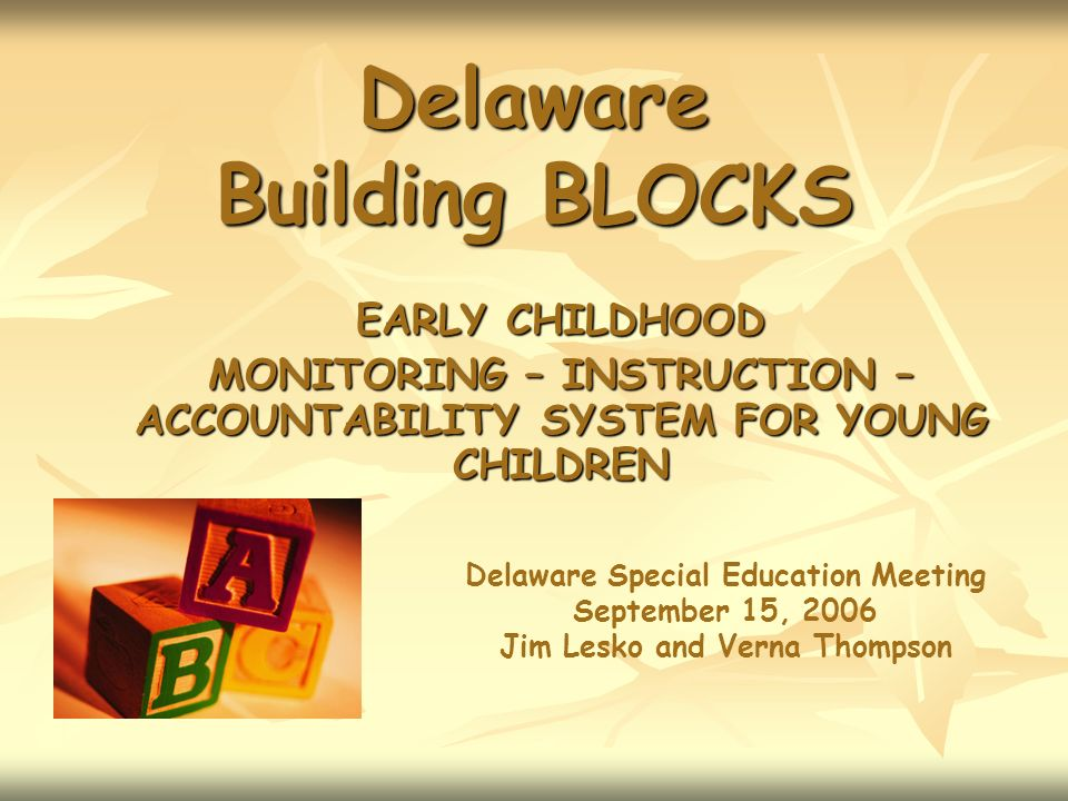 Delaware Building BLOCKS EARLY CHILDHOOD MONITORING – INSTRUCTION – ACCOUNTABILITY SYSTEM FOR YOUNG CHILDREN Delaware Special Education Meeting September 15, 2006 Jim Lesko and Verna Thompson
