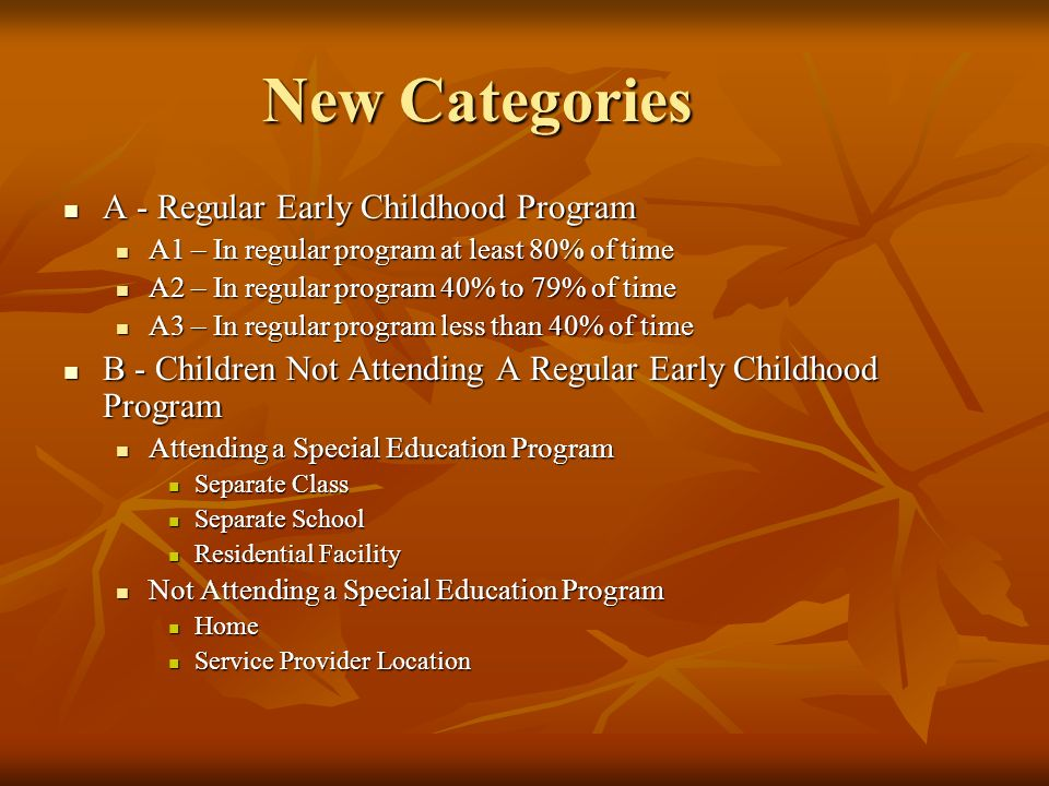 New Categories A - Regular Early Childhood Program A - Regular Early Childhood Program A1 – In regular program at least 80% of time A1 – In regular program at least 80% of time A2 – In regular program 40% to 79% of time A2 – In regular program 40% to 79% of time A3 – In regular program less than 40% of time A3 – In regular program less than 40% of time B - Children Not Attending A Regular Early Childhood Program B - Children Not Attending A Regular Early Childhood Program Attending a Special Education Program Attending a Special Education Program Separate Class Separate Class Separate School Separate School Residential Facility Residential Facility Not Attending a Special Education Program Not Attending a Special Education Program Home Home Service Provider Location Service Provider Location