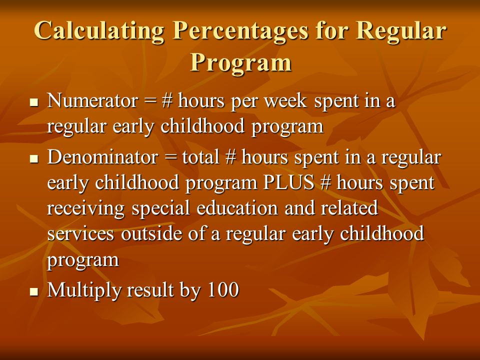 Calculating Percentages for Regular Program Numerator = # hours per week spent in a regular early childhood program Numerator = # hours per week spent in a regular early childhood program Denominator = total # hours spent in a regular early childhood program PLUS # hours spent receiving special education and related services outside of a regular early childhood program Denominator = total # hours spent in a regular early childhood program PLUS # hours spent receiving special education and related services outside of a regular early childhood program Multiply result by 100 Multiply result by 100