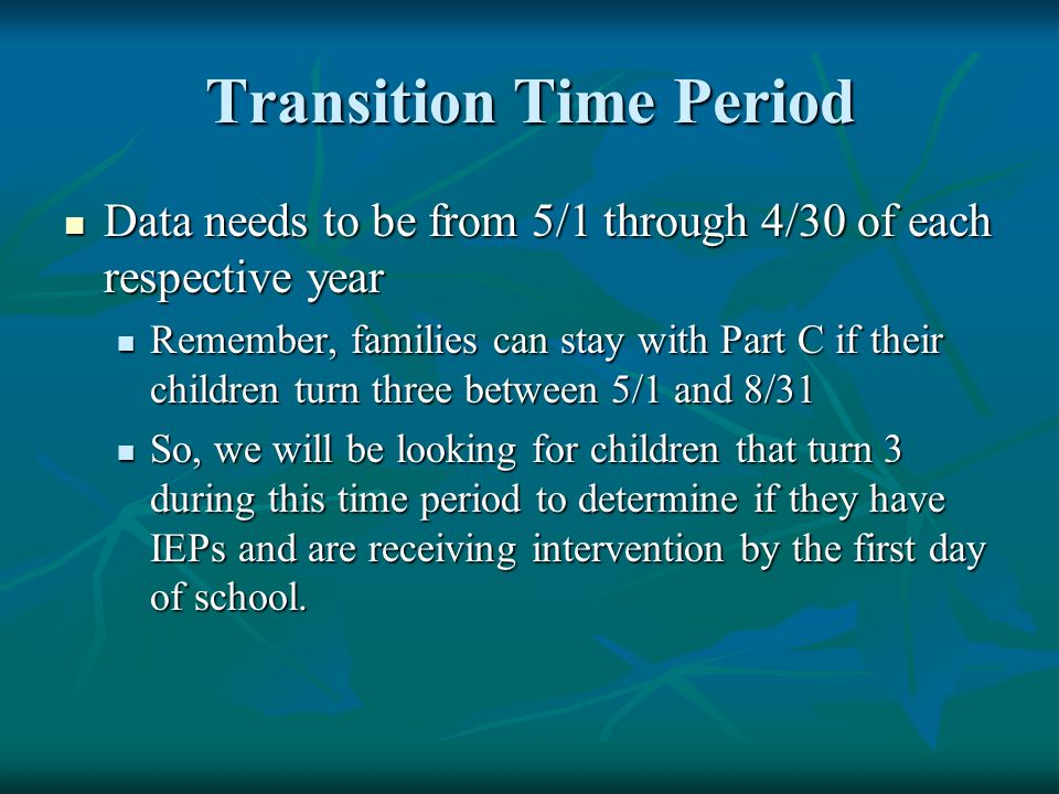 Transition Time Period Data needs to be from 5/1 through 4/30 of each respective year Data needs to be from 5/1 through 4/30 of each respective year Remember, families can stay with Part C if their children turn three between 5/1 and 8/31 Remember, families can stay with Part C if their children turn three between 5/1 and 8/31 So, we will be looking for children that turn 3 during this time period to determine if they have IEPs and are receiving intervention by the first day of school.