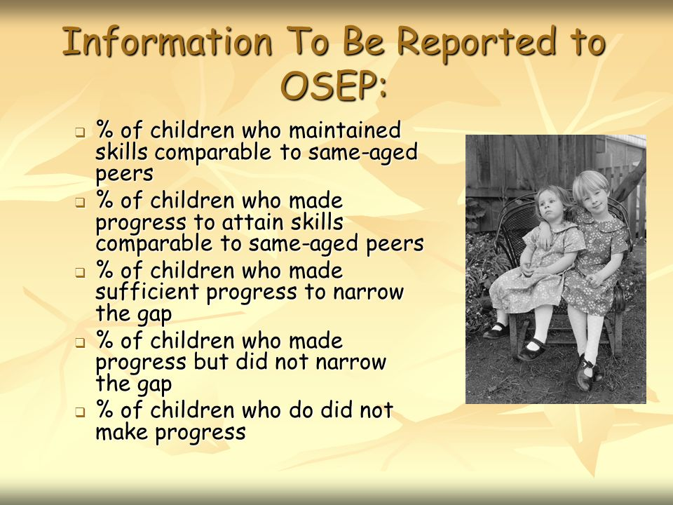 Information To Be Reported to OSEP: % of children who maintained skills comparable to same-aged peers % of children who maintained skills comparable to same-aged peers % of children who made progress to attain skills comparable to same-aged peers % of children who made progress to attain skills comparable to same-aged peers % of children who made sufficient progress to narrow the gap % of children who made sufficient progress to narrow the gap % of children who made progress but did not narrow the gap % of children who made progress but did not narrow the gap % of children who do did not make progress % of children who do did not make progress
