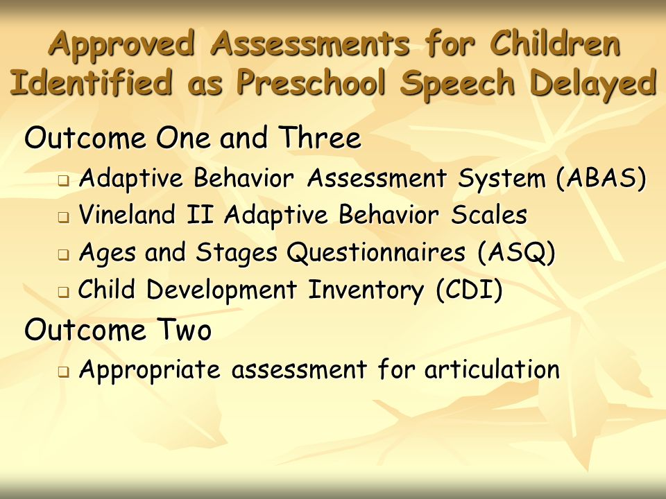 Approved Assessments for Children Identified as Preschool Speech Delayed Outcome One and Three Adaptive Behavior Assessment System (ABAS) Adaptive Behavior Assessment System (ABAS) Vineland II Adaptive Behavior Scales Vineland II Adaptive Behavior Scales Ages and Stages Questionnaires (ASQ) Ages and Stages Questionnaires (ASQ) Child Development Inventory (CDI) Child Development Inventory (CDI) Outcome Two Appropriate assessment for articulation Appropriate assessment for articulation