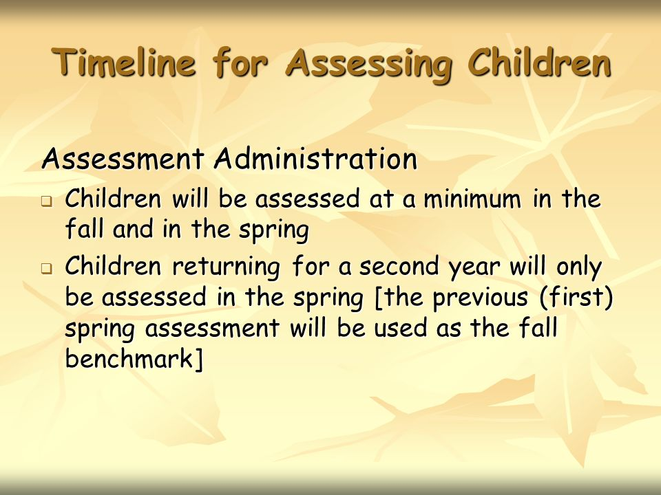 Timeline for Assessing Children Assessment Administration Children will be assessed at a minimum in the fall and in the spring Children will be assessed at a minimum in the fall and in the spring Children returning for a second year will only be assessed in the spring [the previous (first) spring assessment will be used as the fall benchmark] Children returning for a second year will only be assessed in the spring [the previous (first) spring assessment will be used as the fall benchmark]