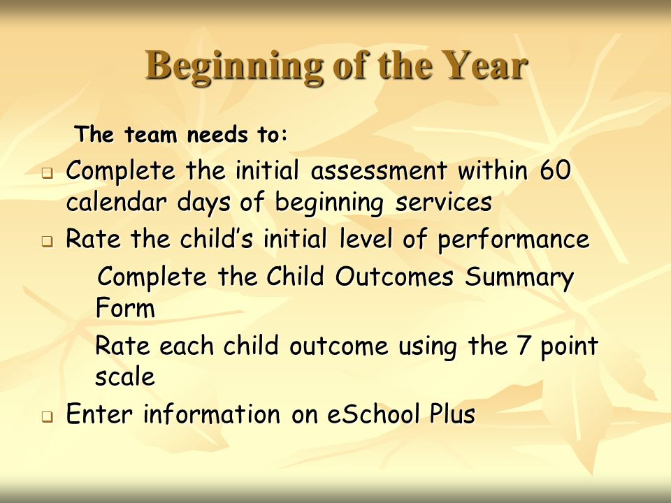 Beginning of the Year The team needs to: Complete the initial assessment within 60 calendar days of beginning services Complete the initial assessment within 60 calendar days of beginning services Rate the childs initial level of performance Rate the childs initial level of performance Complete the Child Outcomes Summary Form Complete the Child Outcomes Summary Form Rate each child outcome using the 7 point scale Enter information on eSchool Plus Enter information on eSchool Plus