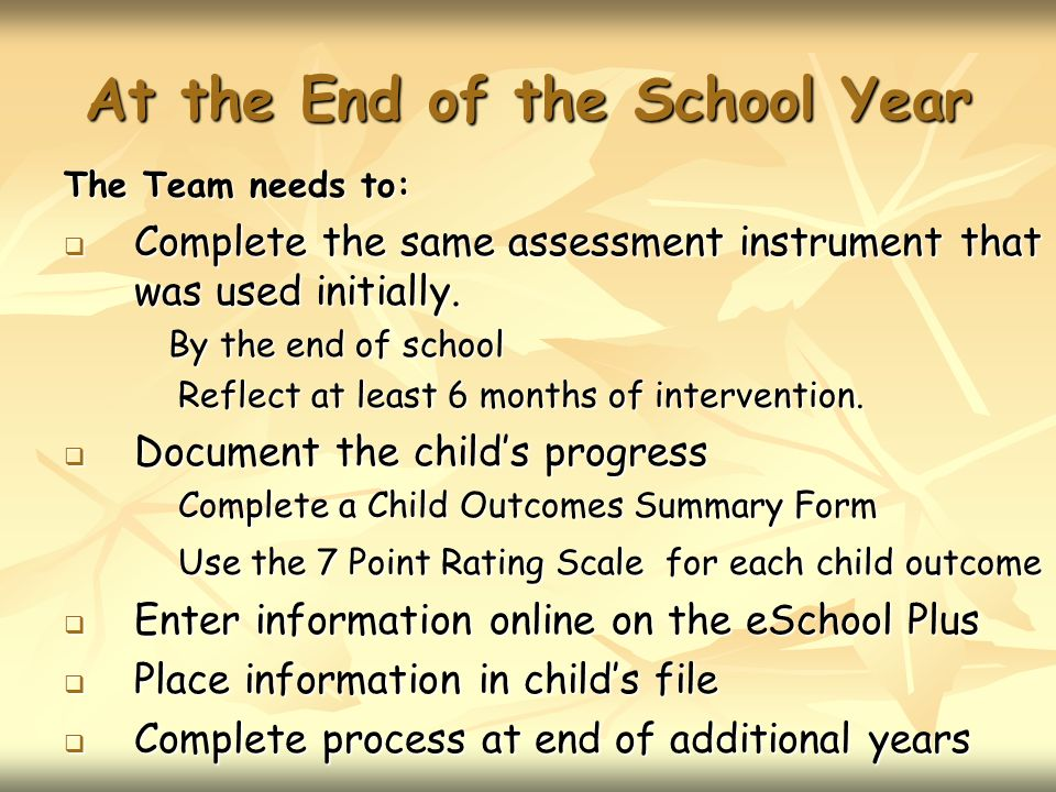 At the End of the School Year The Team needs to: Complete the same assessment instrument that was used initially.