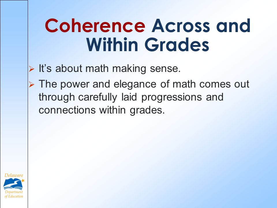 Coherence Across and Within Grades Its about math making sense. The power and elegance of math comes out through carefully laid progressions and conne