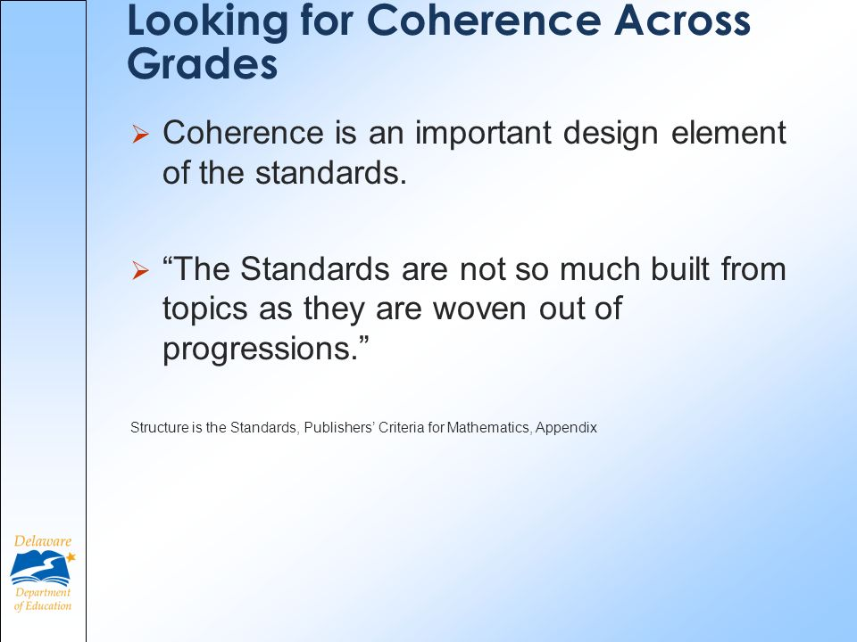 Looking for Coherence Across Grades Coherence is an important design element of the standards. The Standards are not so much built from topics as they