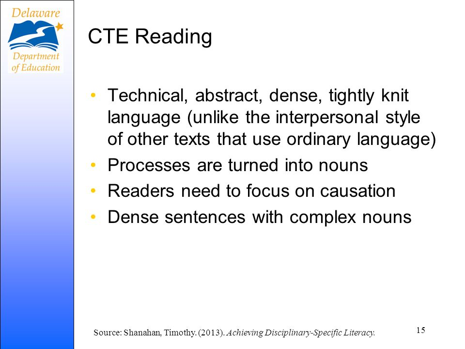 CTE Reading Technical, abstract, dense, tightly knit language (unlike the interpersonal style of other texts that use ordinary language) Processes are