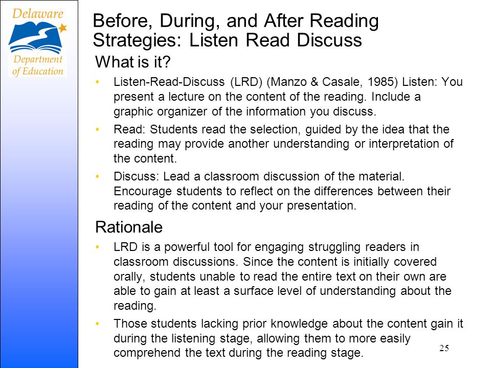 Before, During, and After Reading Strategies: Listen Read Discuss What is it? Listen-Read-Discuss (LRD) (Manzo & Casale, 1985) Listen: You present a l