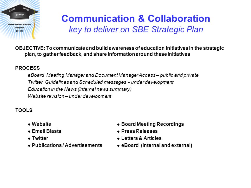 Communication & Collaboration key to deliver on SBE Strategic Plan OBJECTIVE: To communicate and build awareness of education initiatives in the strat