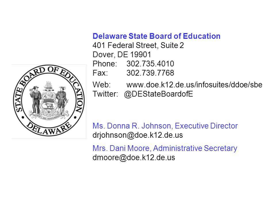 Delaware State Board of Education 401 Federal Street, Suite 2 Dover, DE 19901 Phone: 302.735.4010 Fax: 302.739.7768 Web: www.doe.k12.de.us/infosuites/ddoe/sbe Twitter: @DEStateBoardofE Ms.