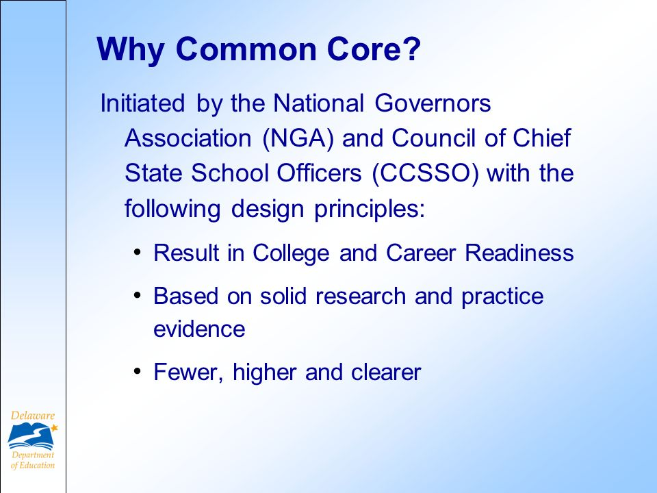 Why Common Core? Initiated by the National Governors Association (NGA) and Council of Chief State School Officers (CCSSO) with the following design pr