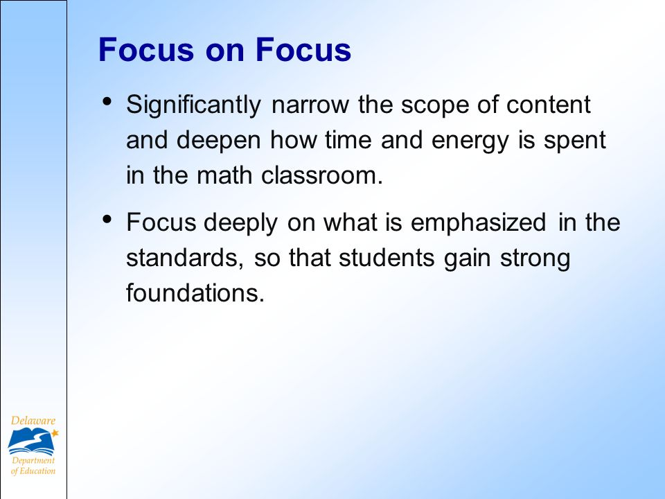 Focus on Focus Significantly narrow the scope of content and deepen how time and energy is spent in the math classroom. Focus deeply on what is emphas