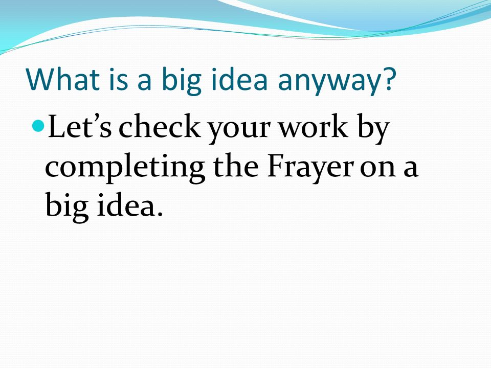 What is a big idea anyway Lets check your work by completing the Frayer on a big idea.