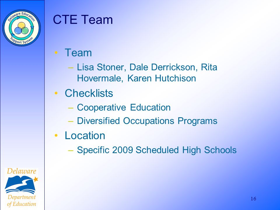 16 CTE Team Team –Lisa Stoner, Dale Derrickson, Rita Hovermale, Karen Hutchison Checklists –Cooperative Education –Diversified Occupations Programs Location –Specific 2009 Scheduled High Schools