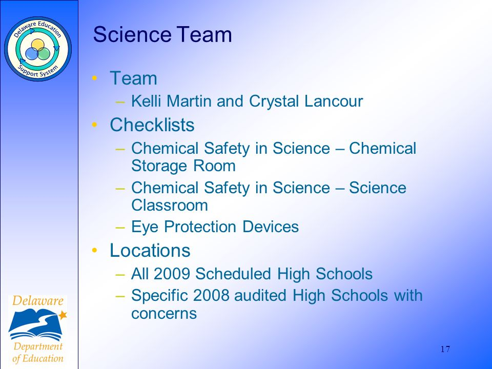 17 Science Team Team –Kelli Martin and Crystal Lancour Checklists –Chemical Safety in Science – Chemical Storage Room –Chemical Safety in Science – Science Classroom –Eye Protection Devices Locations –All 2009 Scheduled High Schools –Specific 2008 audited High Schools with concerns