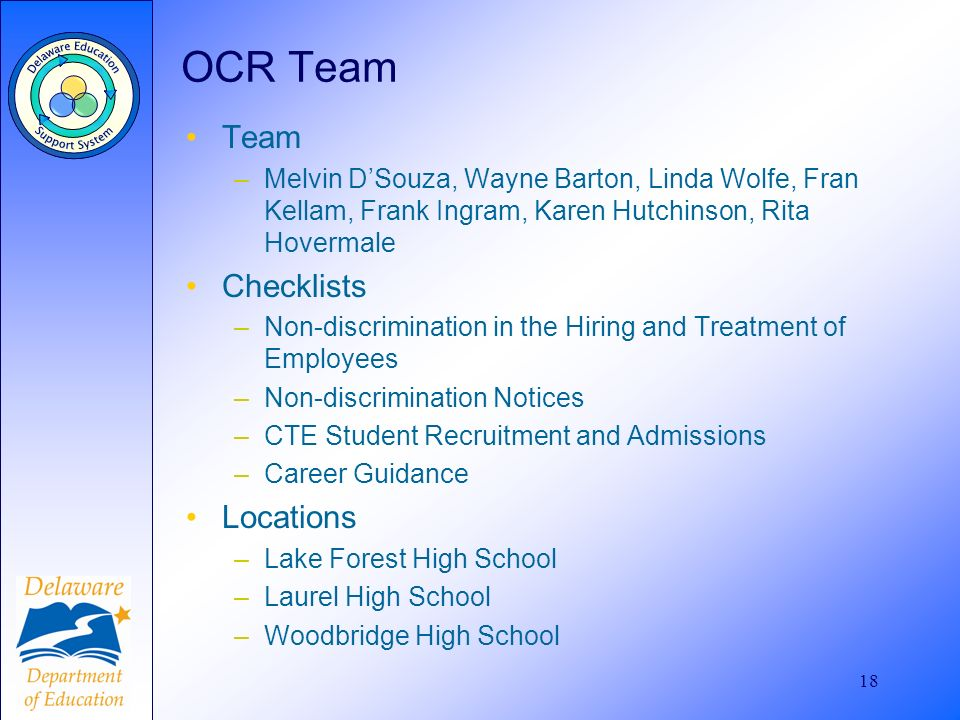 18 OCR Team Team –Melvin DSouza, Wayne Barton, Linda Wolfe, Fran Kellam, Frank Ingram, Karen Hutchinson, Rita Hovermale Checklists –Non-discrimination in the Hiring and Treatment of Employees –Non-discrimination Notices –CTE Student Recruitment and Admissions –Career Guidance Locations –Lake Forest High School –Laurel High School –Woodbridge High School