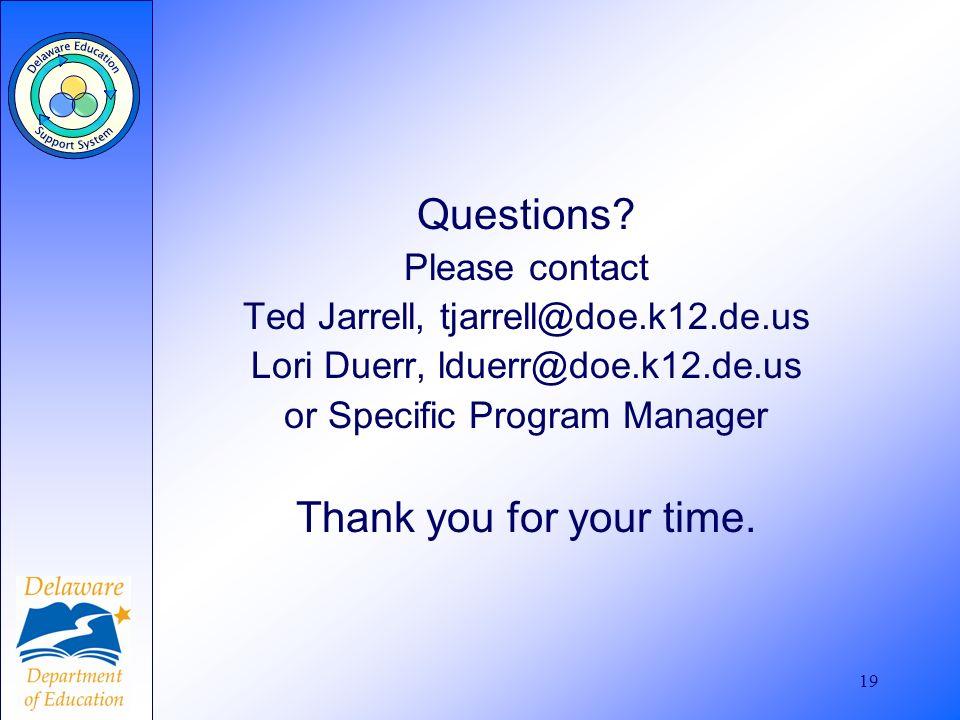 19 Questions? Please contact Ted Jarrell, tjarrell@doe.k12.de.us Lori Duerr, lduerr@doe.k12.de.us or Specific Program Manager Thank you for your time.
