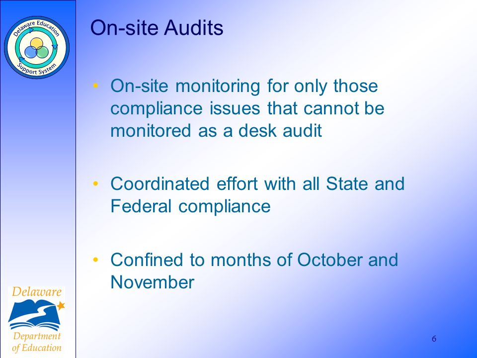 6 On-site Audits On-site monitoring for only those compliance issues that cannot be monitored as a desk audit Coordinated effort with all State and Federal compliance Confined to months of October and November