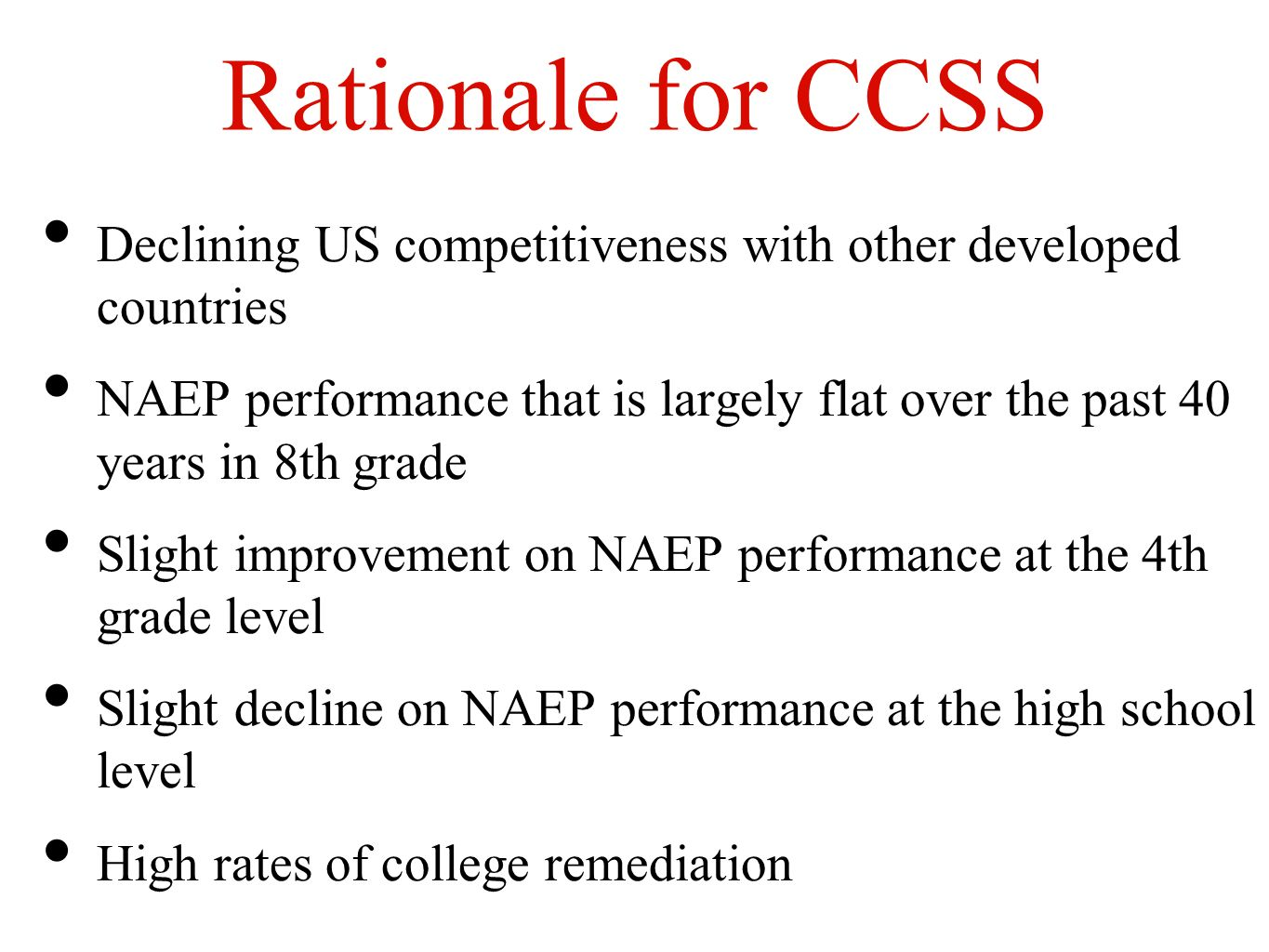 Rationale for CCSS Declining US competitiveness with other developed countries NAEP performance that is largely flat over the past 40 years in 8th grade Slight improvement on NAEP performance at the 4th grade level Slight decline on NAEP performance at the high school level High rates of college remediation