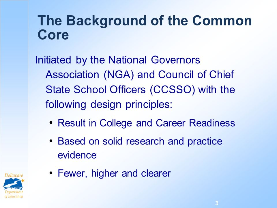 The Background of the Common Core Initiated by the National Governors Association (NGA) and Council of Chief State School Officers (CCSSO) with the following design principles: Result in College and Career Readiness Based on solid research and practice evidence Fewer, higher and clearer 3