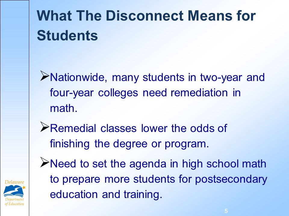 What The Disconnect Means for Students Nationwide, many students in two-year and four-year colleges need remediation in math. Remedial classes lower t