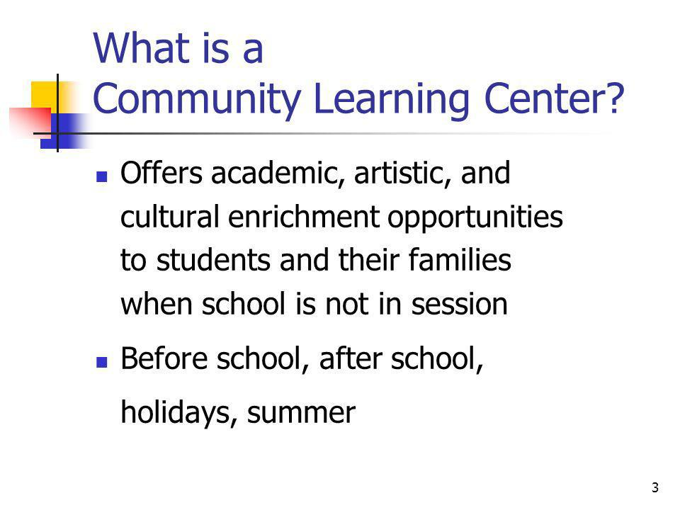What is a Community Learning Center? Offers academic, artistic, and cultural enrichment opportunities to students and their families when school is no