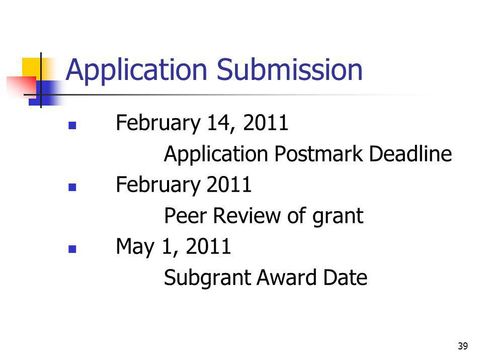 Application Submission February 14, 2011 Application Postmark Deadline February 2011 Peer Review of grant May 1, 2011 Subgrant Award Date 39