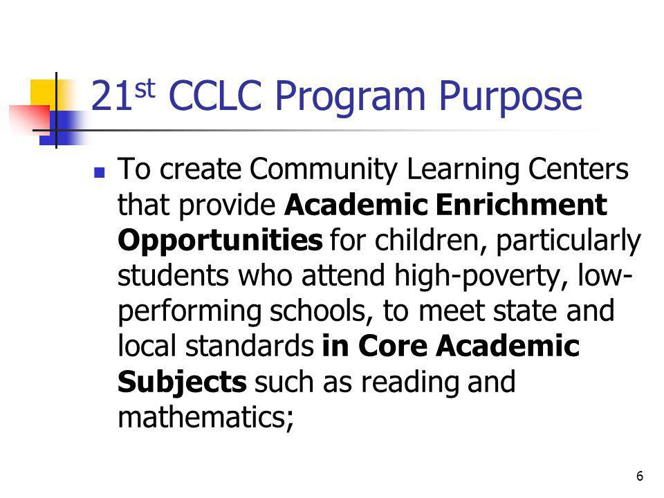 21 st CCLC Program Purpose To create Community Learning Centers that provide Academic Enrichment Opportunities for children, particularly students who