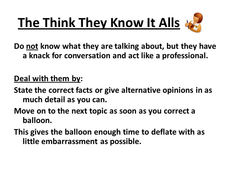 The Know- It- Alls Dominates conversation with lengthy, haughty arguments, and eliminates opposition by finding flaws and weaknesses to discredit other points of view.