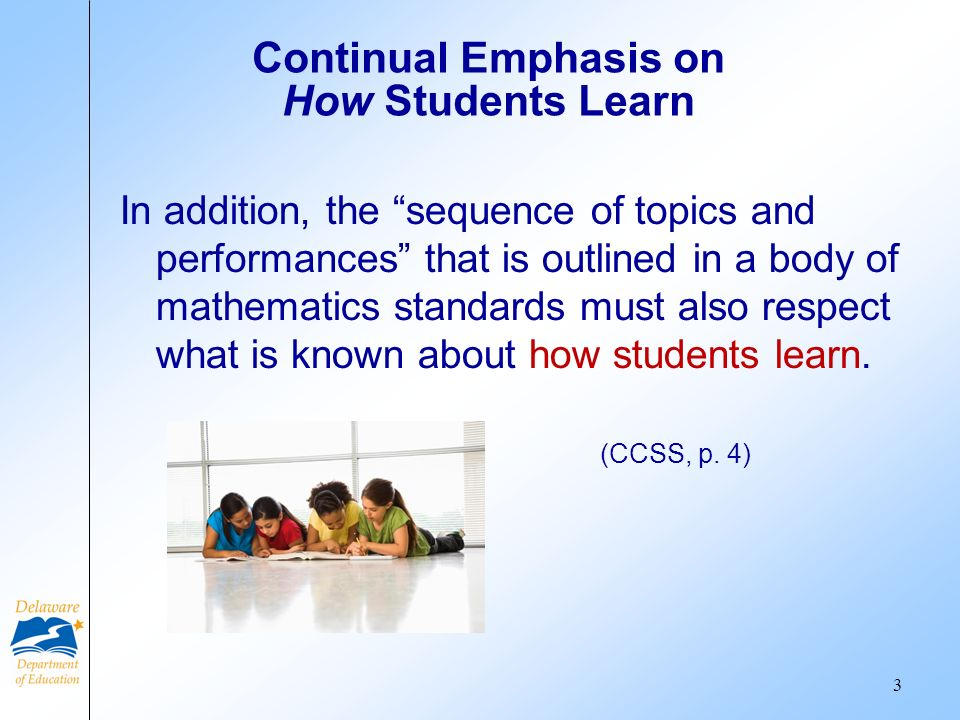 Continual Emphasis on How Students Learn In addition, the sequence of topics and performances that is outlined in a body of mathematics standards must also respect what is known about how students learn.
