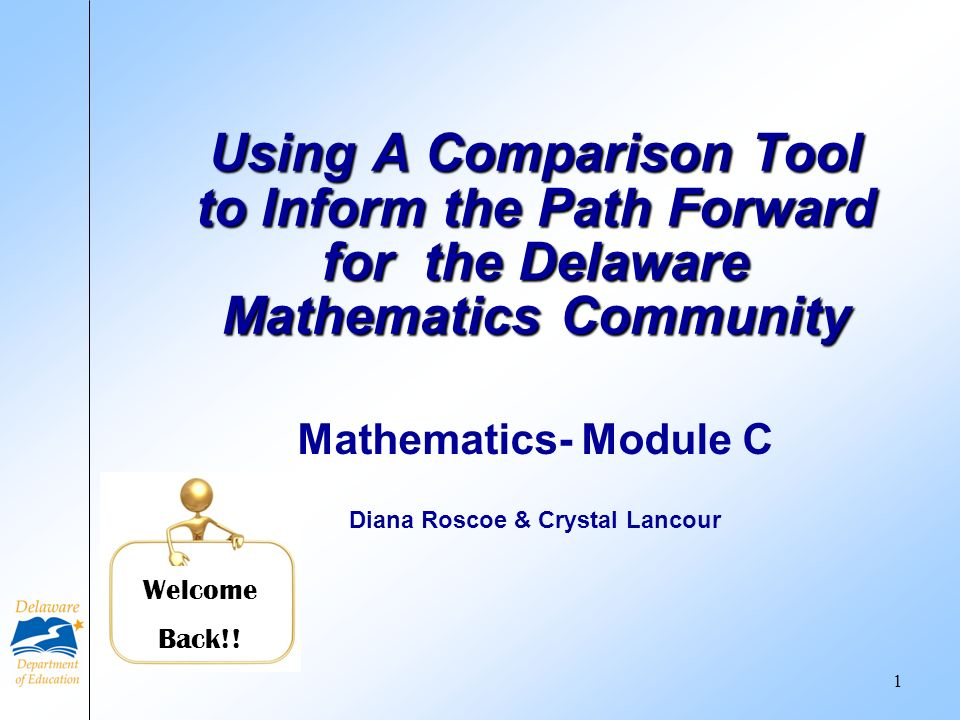 Mathematics- Module C Diana Roscoe & Crystal Lancour Using A Comparison Tool to Inform the Path Forward for the Delaware Mathematics Community Welcome