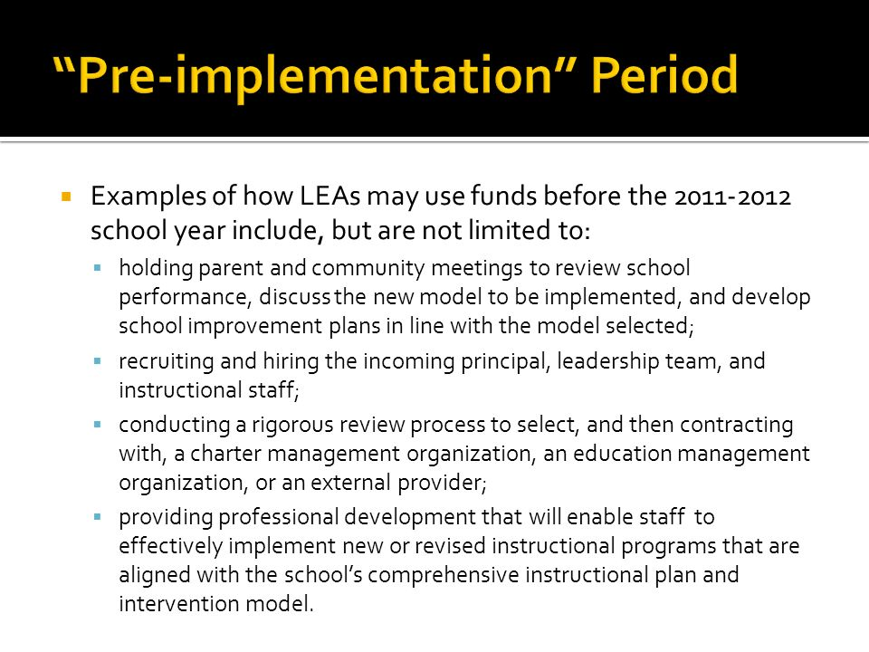 Examples of how LEAs may use funds before the 2011-2012 school year include, but are not limited to: holding parent and community meetings to review school performance, discuss the new model to be implemented, and develop school improvement plans in line with the model selected; recruiting and hiring the incoming principal, leadership team, and instructional staff; conducting a rigorous review process to select, and then contracting with, a charter management organization, an education management organization, or an external provider; providing professional development that will enable staff to effectively implement new or revised instructional programs that are aligned with the schools comprehensive instructional plan and intervention model.