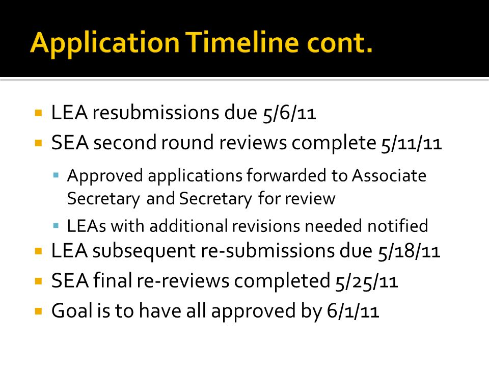 LEA resubmissions due 5/6/11 SEA second round reviews complete 5/11/11 Approved applications forwarded to Associate Secretary and Secretary for review LEAs with additional revisions needed notified LEA subsequent re-submissions due 5/18/11 SEA final re-reviews completed 5/25/11 Goal is to have all approved by 6/1/11