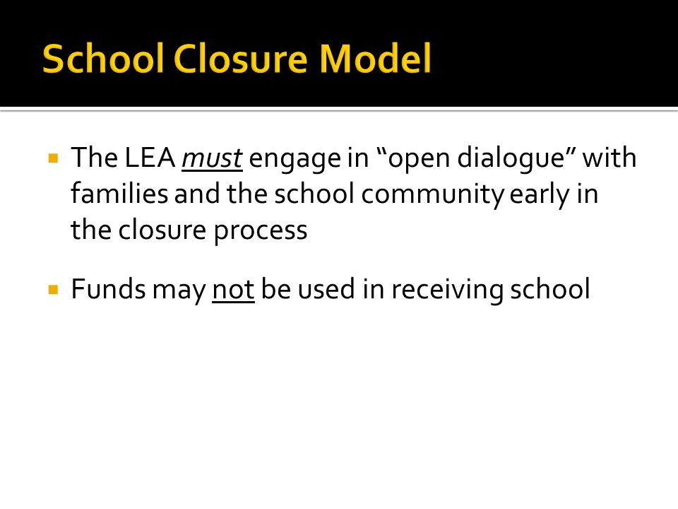 The LEA must engage in open dialogue with families and the school community early in the closure process Funds may not be used in receiving school