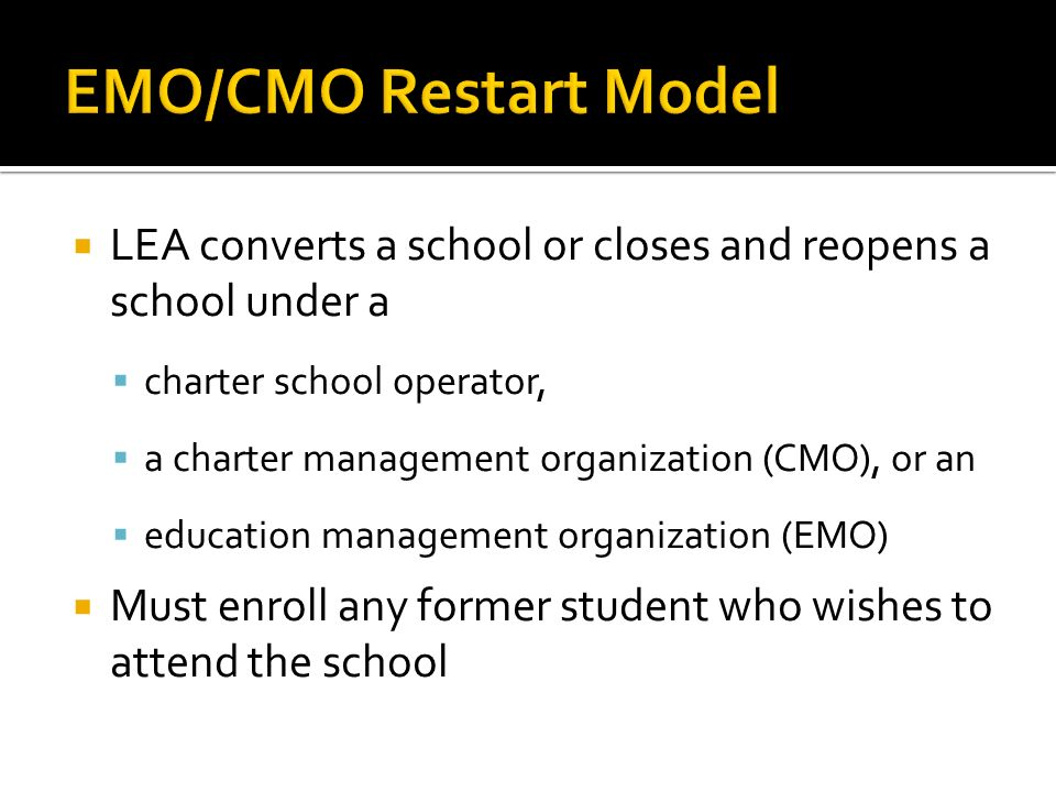 LEA converts a school or closes and reopens a school under a charter school operator, a charter management organization (CMO), or an education management organization (EMO) Must enroll any former student who wishes to attend the school