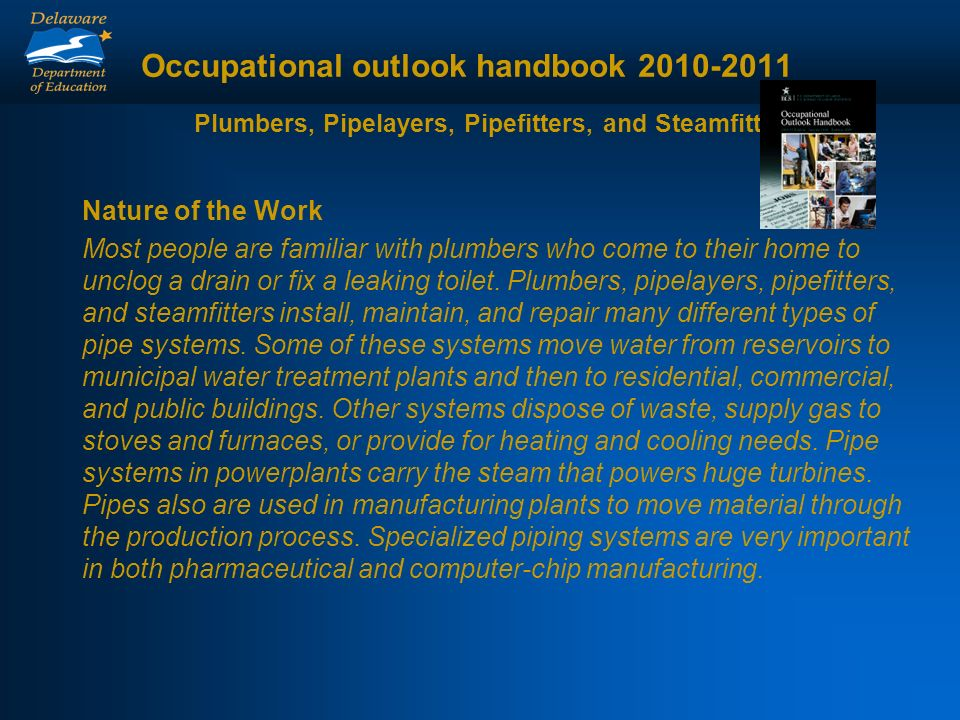Occupational outlook handbook 2010-2011 Plumbers, Pipelayers, Pipefitters, and Steamfitters Nature of the Work Most people are familiar with plumbers who come to their home to unclog a drain or fix a leaking toilet.