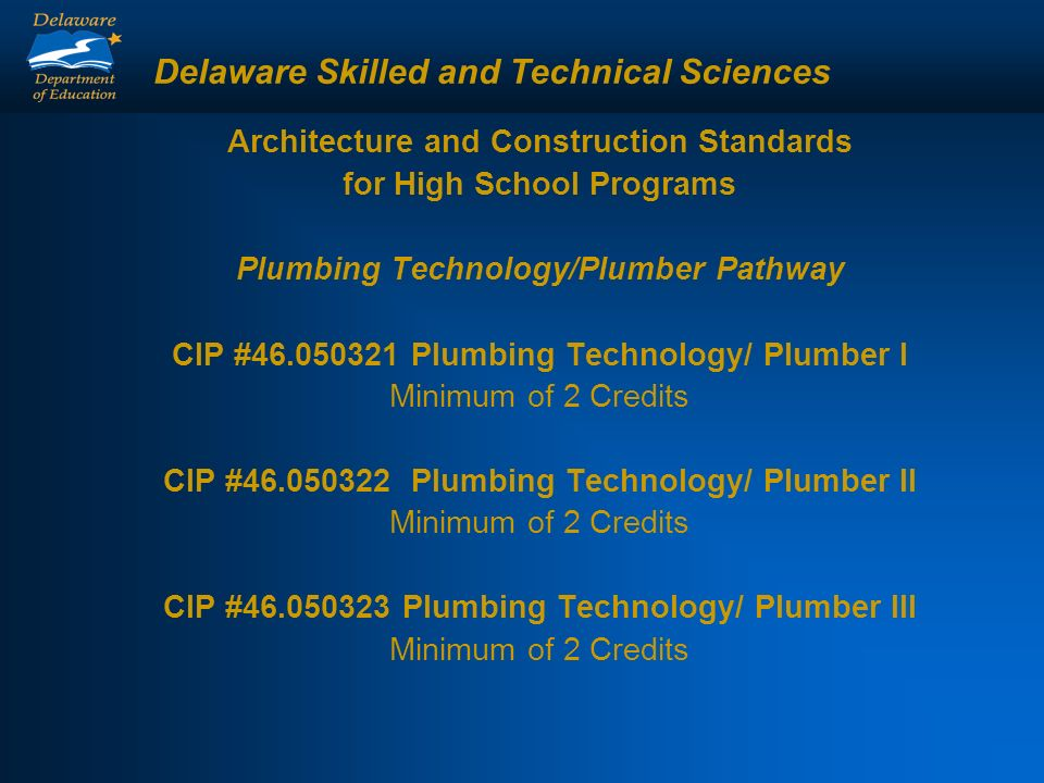 Delaware Skilled and Technical Sciences Architecture and Construction Standards for High School Programs Plumbing Technology/Plumber Pathway CIP #46.050321 Plumbing Technology/ Plumber I Minimum of 2 Credits CIP #46.050322 Plumbing Technology/ Plumber II Minimum of 2 Credits CIP #46.050323 Plumbing Technology/ Plumber III Minimum of 2 Credits