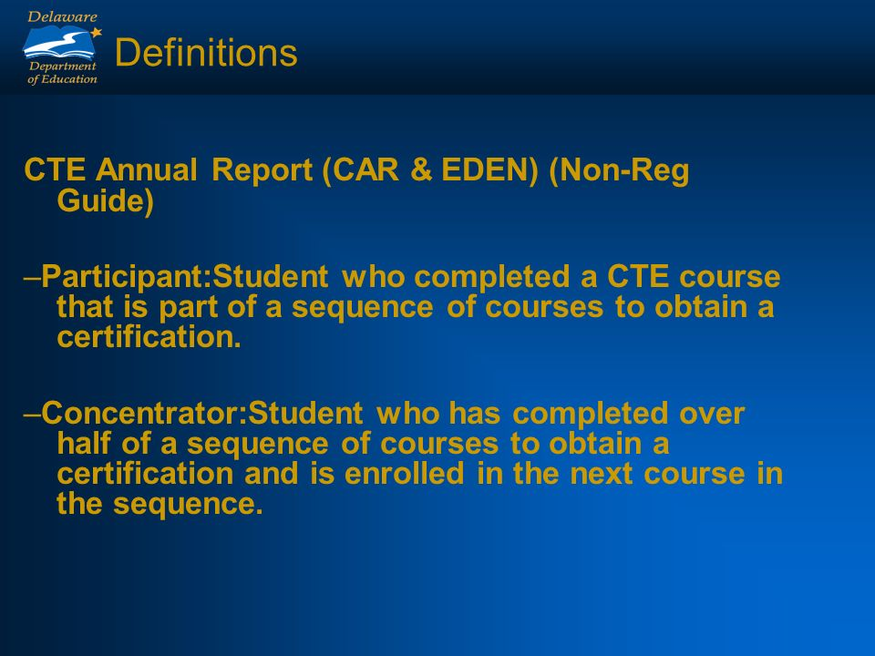 Definitions CTE Annual Report (CAR & EDEN) (Non-Reg Guide) –Participant:Student who completed a CTE course that is part of a sequence of courses to obtain a certification.