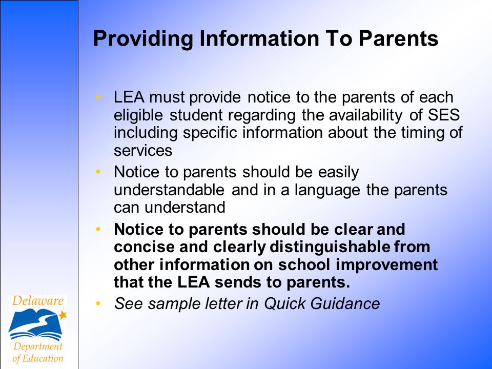 Providing Information To Parents LEA must provide notice to the parents of each eligible student regarding the availability of SES including specific information about the timing of services Notice to parents should be easily understandable and in a language the parents can understand Notice to parents should be clear and concise and clearly distinguishable from other information on school improvement that the LEA sends to parents.