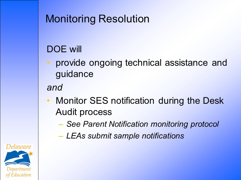 Monitoring Resolution DOE will provide ongoing technical assistance and guidance and Monitor SES notification during the Desk Audit process –See Parent Notification monitoring protocol –LEAs submit sample notifications