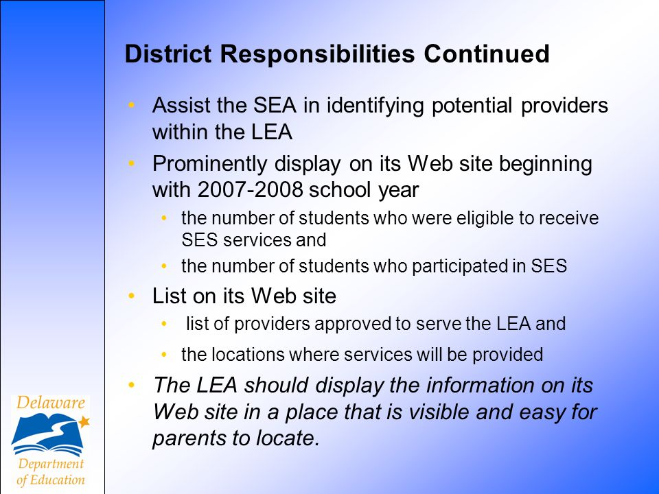 District Responsibilities Continued Assist the SEA in identifying potential providers within the LEA Prominently display on its Web site beginning with 2007-2008 school year the number of students who were eligible to receive SES services and the number of students who participated in SES List on its Web site list of providers approved to serve the LEA and the locations where services will be provided The LEA should display the information on its Web site in a place that is visible and easy for parents to locate.