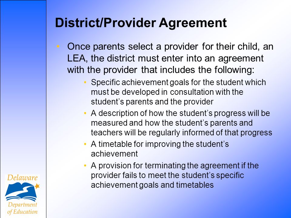 District/Provider Agreement Once parents select a provider for their child, an LEA, the district must enter into an agreement with the provider that includes the following: Specific achievement goals for the student which must be developed in consultation with the students parents and the provider A description of how the students progress will be measured and how the students parents and teachers will be regularly informed of that progress A timetable for improving the students achievement A provision for terminating the agreement if the provider fails to meet the students specific achievement goals and timetables