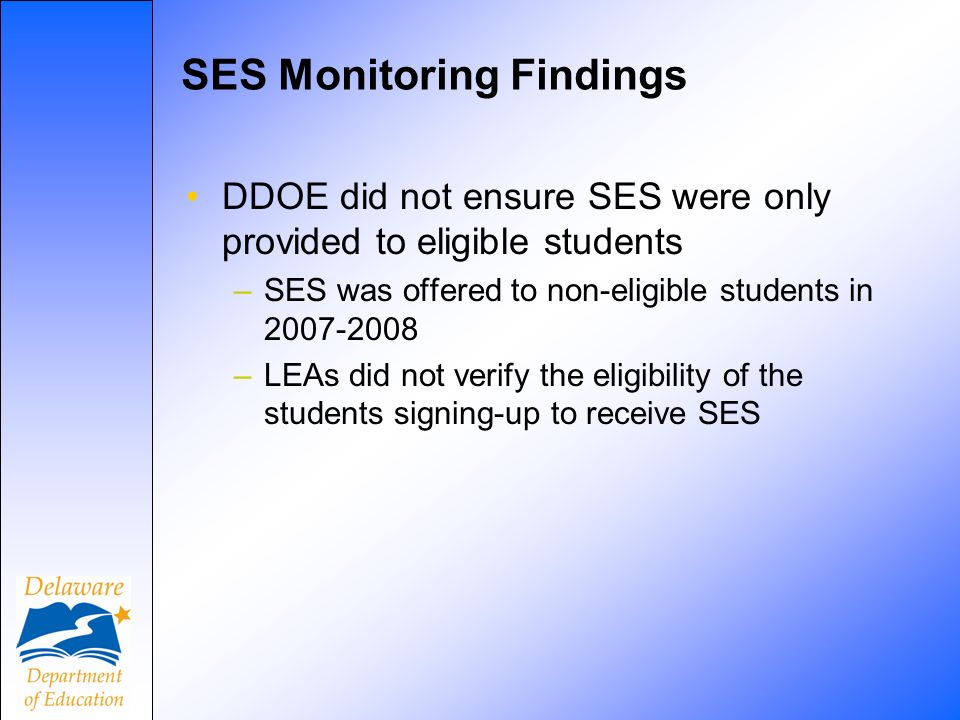 SES Monitoring Findings DDOE did not ensure SES were only provided to eligible students –SES was offered to non-eligible students in –LEAs did not verify the eligibility of the students signing-up to receive SES