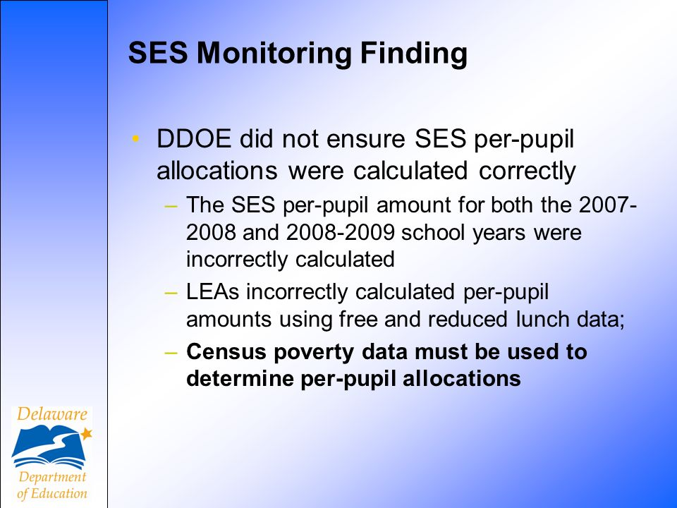SES Monitoring Finding DDOE did not ensure SES per-pupil allocations were calculated correctly –The SES per-pupil amount for both the 2007- 2008 and 2008-2009 school years were incorrectly calculated –LEAs incorrectly calculated per-pupil amounts using free and reduced lunch data; –Census poverty data must be used to determine per-pupil allocations