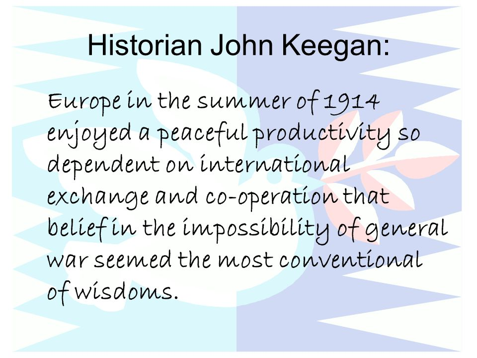 Historian John Keegan: Europe in the summer of 1914 enjoyed a peaceful productivity so dependent on international exchange and co-operation that belief in the impossibility of general war seemed the most conventional of wisdoms.