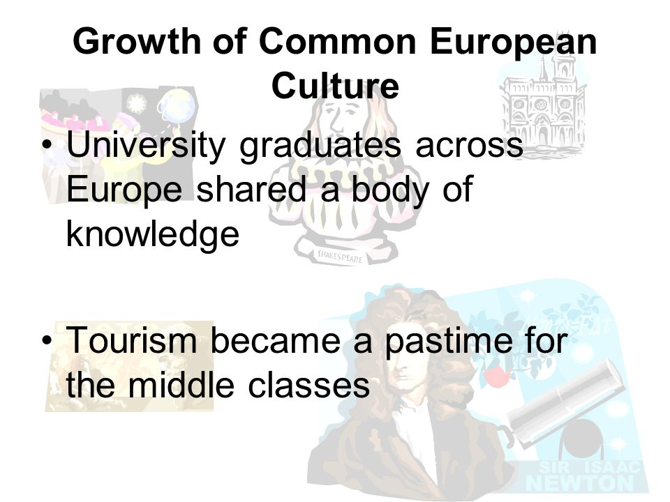 Growth of Common European Culture University graduates across Europe shared a body of knowledge Tourism became a pastime for the middle classes