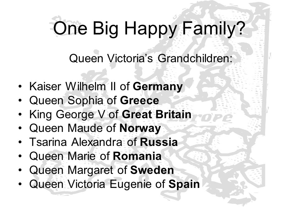 One Big Happy Family? Queen Victorias Grandchildren: Kaiser Wilhelm II of Germany Queen Sophia of Greece King George V of Great Britain Queen Maude of