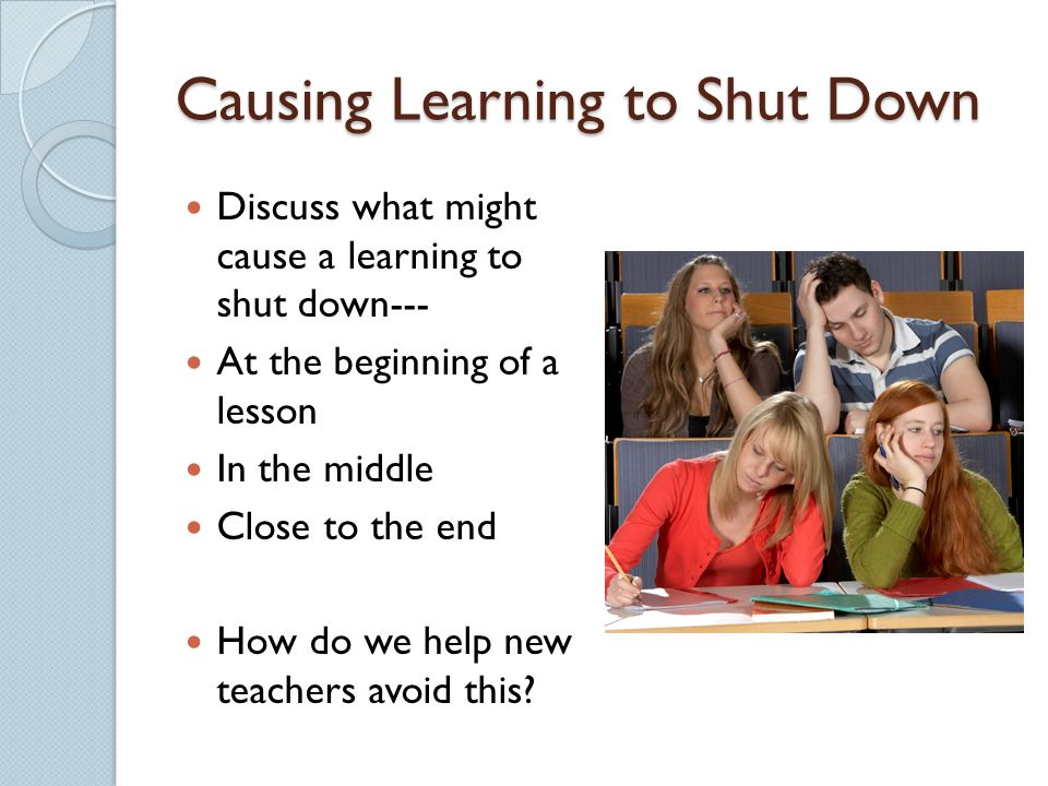 Causing Learning to Shut Down Discuss what might cause a learning to shut down--- At the beginning of a lesson In the middle Close to the end How do we help new teachers avoid this