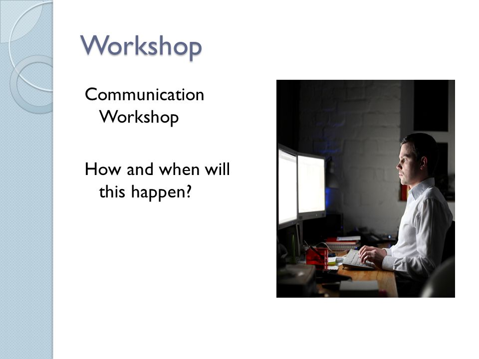 Workshop Communication Workshop How and when will this happen